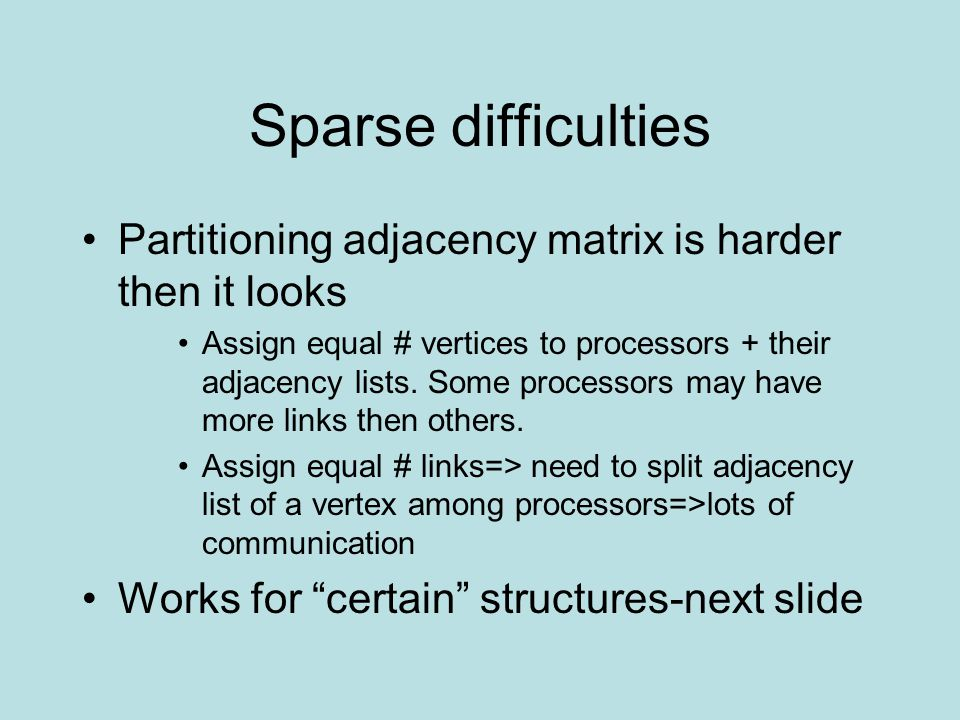 Sparse difficulties Partitioning adjacency matrix is harder then it looks Assign equal # vertices to processors + their adjacency lists.