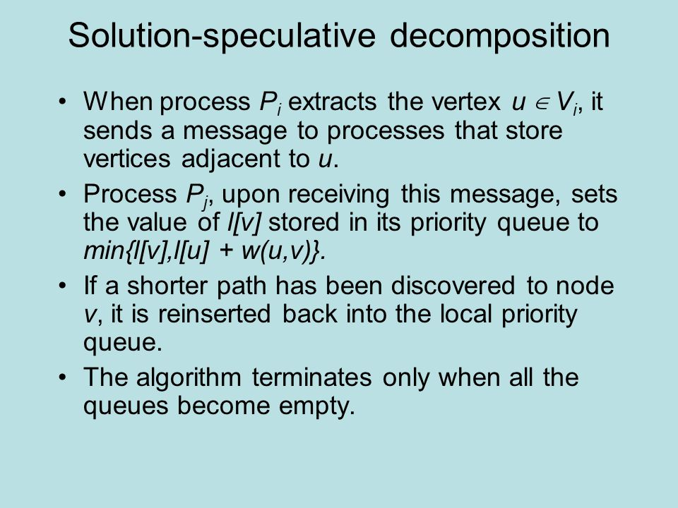 Solution-speculative decomposition When process P i extracts the vertex u ∈ V i, it sends a message to processes that store vertices adjacent to u.