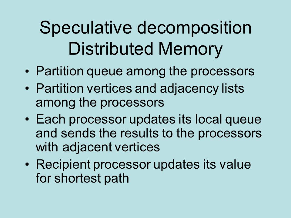 Speculative decomposition Distributed Memory Partition queue among the processors Partition vertices and adjacency lists among the processors Each processor updates its local queue and sends the results to the processors with adjacent vertices Recipient processor updates its value for shortest path