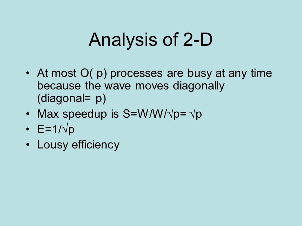 Analysis of 2-D At most O( p) processes are busy at any time because the wave moves diagonally (diagonal= p) Max speedup is S=W/W/√p= √p E=1/√p Lousy efficiency