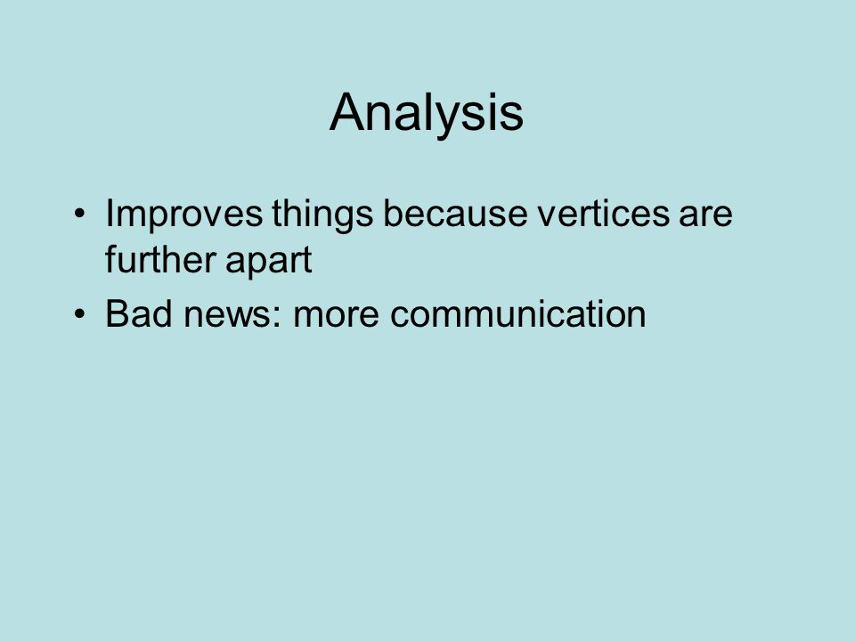 Analysis Improves things because vertices are further apart Bad news: more communication