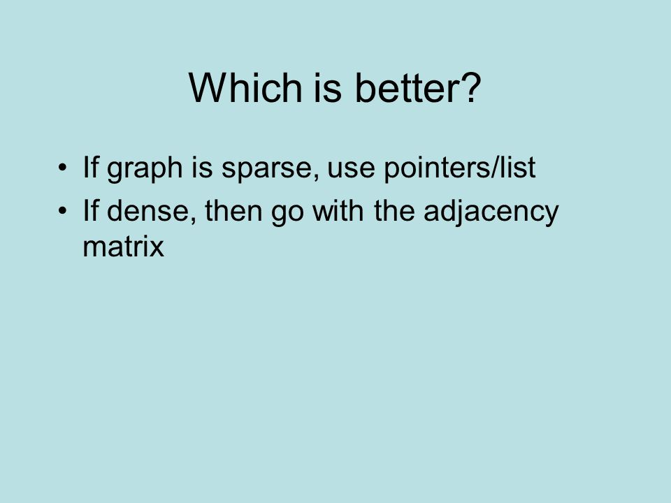Which is better If graph is sparse, use pointers/list If dense, then go with the adjacency matrix