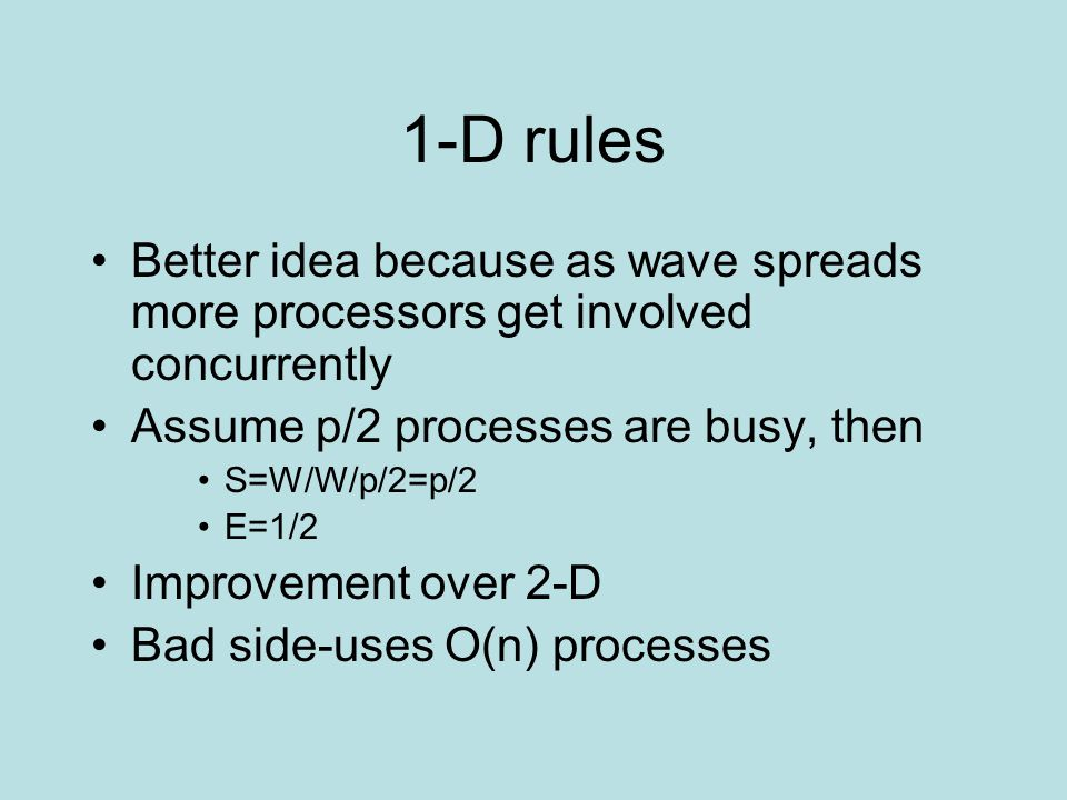 1-D rules Better idea because as wave spreads more processors get involved concurrently Assume p/2 processes are busy, then S=W/W/p/2=p/2 E=1/2 Improvement over 2-D Bad side-uses O(n) processes