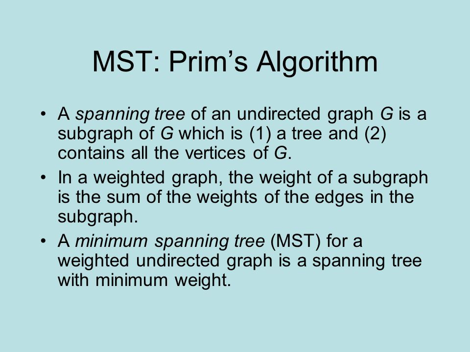 MST: Prim's Algorithm A spanning tree of an undirected graph G is a subgraph of G which is (1) a tree and (2) contains all the vertices of G. In a wei