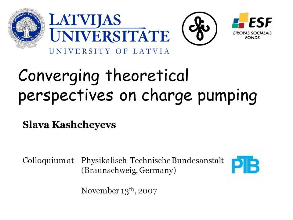 Slava Kashcheyevs Colloquium at Physikalisch-Technische Bundesanstalt (Braunschweig, Germany) November 13 th, 2007 Converging theoretical perspectives on charge pumping