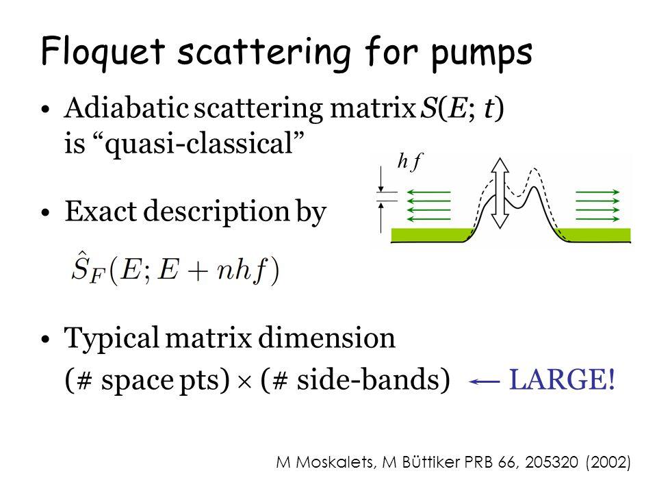 M Moskalets, M Büttiker PRB 66, 205320 (2002) Floquet scattering for pumps Adiabatic scattering matrix S(E; t) is quasi-classical Exact description by Typical matrix dimension (# space pts)  (# side-bands) LARGE.