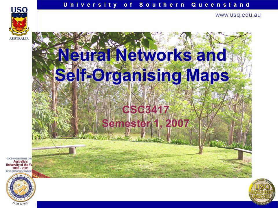 U n i v e r s i t y o f S o u t h e r n Q u e e n s l a n d www.usq.edu.au Neural Networks and Self-Organising Maps CSC3417 Semester 1, 2007