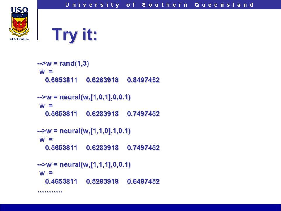 T h e U n i v e r s i t y o f S o u t h e r n Q u e e n s l a n dU n i v e r s i t y o f S o u t h e r n Q u e e n s l a n d Try it: -->w = rand(1,3)