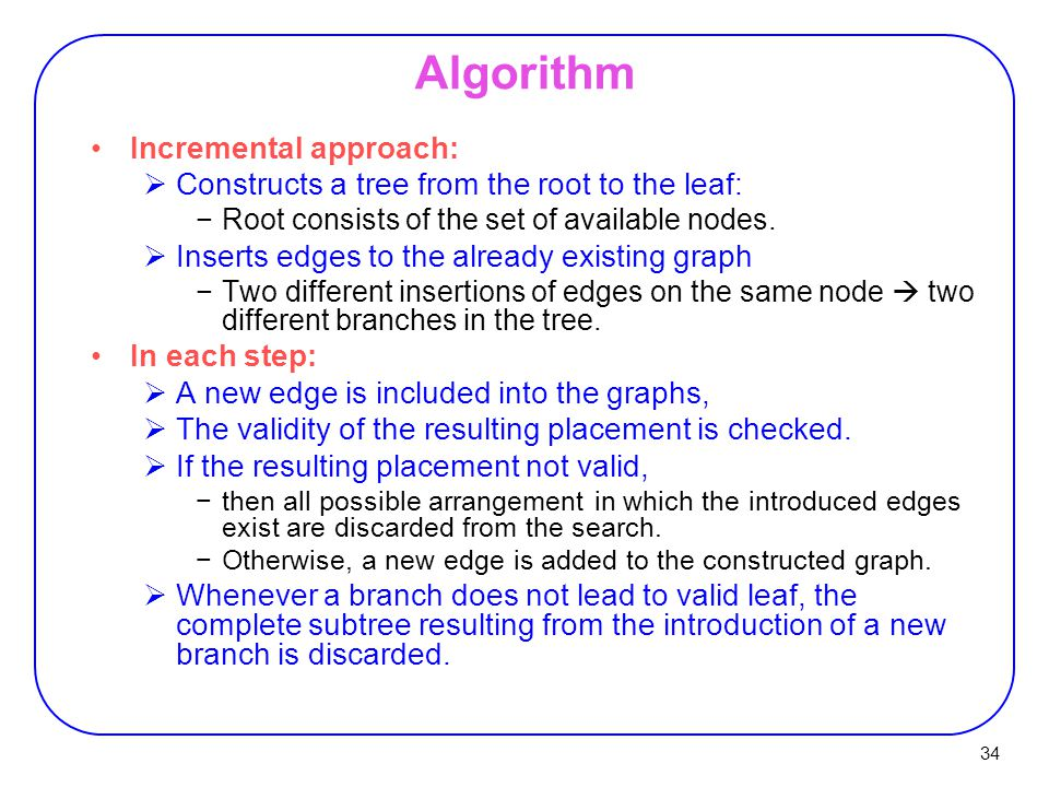 34 Algorithm Incremental approach:  Constructs a tree from the root to the leaf: −Root consists of the set of available nodes.  Inserts edges to the