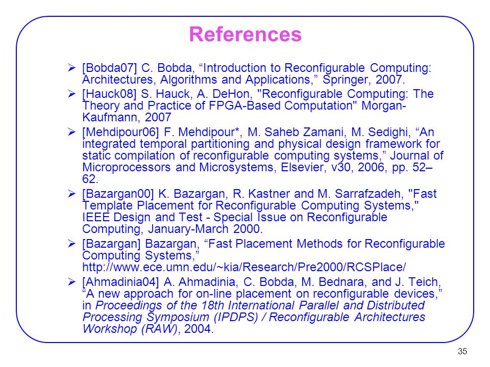 "35 References  [Bobda07] C. Bobda, ""Introduction to Reconfigurable Computing: Architectures, Algorithms and Applications,"" Springer, 2007.  [Hauck08"