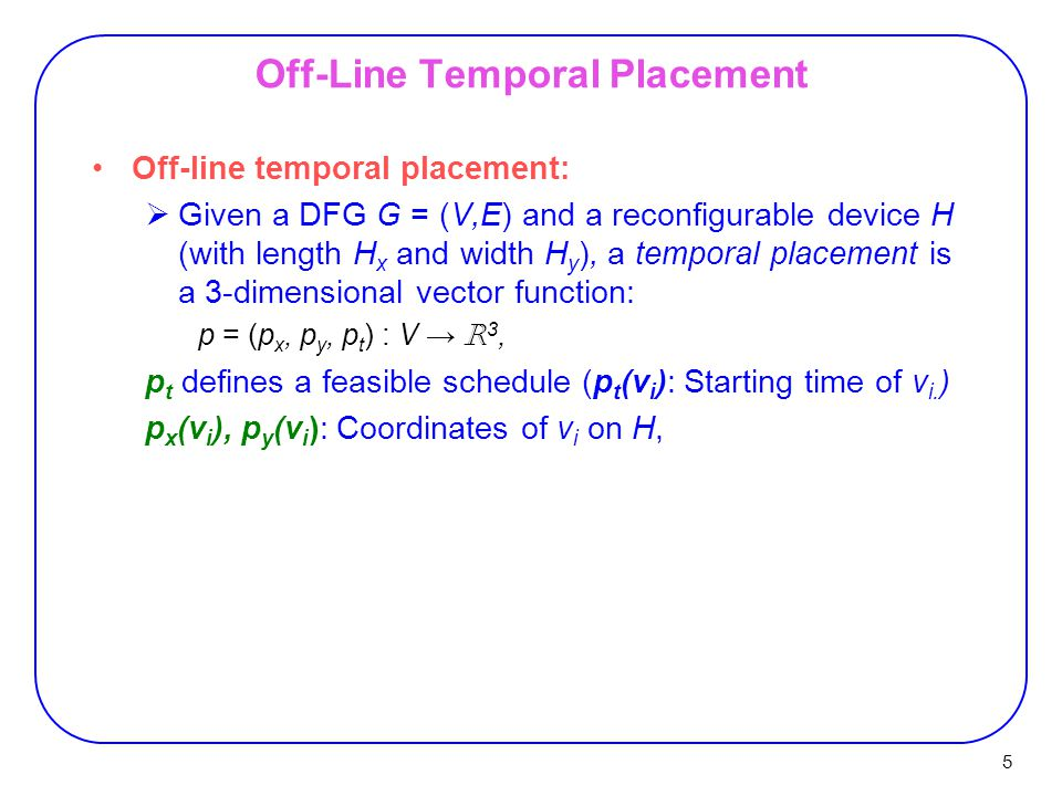5 Off-Line Temporal Placement Off-line temporal placement:  Given a DFG G = (V,E) and a reconfigurable device H (with length H x and width H y ), a t