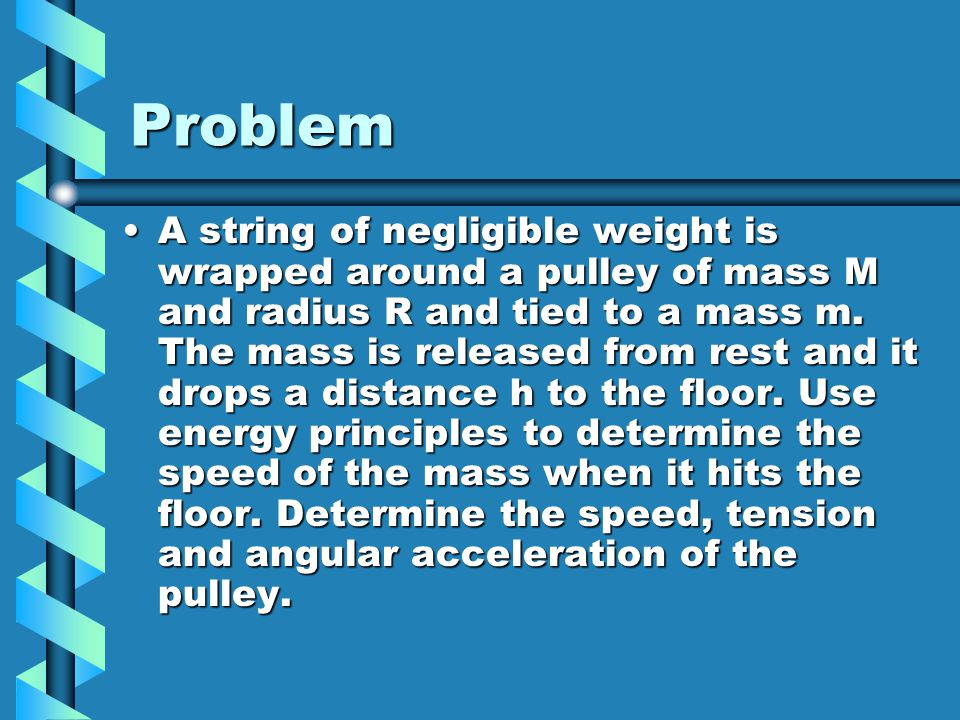 Problem A string of negligible weight is wrapped around a pulley of mass M and radius R and tied to a mass m. The mass is released from rest and it dr