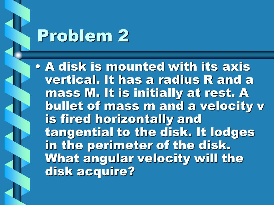 Problem 2 A disk is mounted with its axis vertical. It has a radius R and a mass M. It is initially at rest. A bullet of mass m and a velocity v is fi