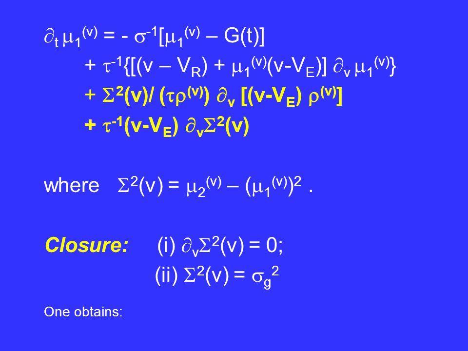  t  (v) =  -1  v [(v – V R )  (v) +  1 (v) (v-V E )  (v) ]  t  1 (v) = -  -1 [  1 (v) – G(t)] +  -1 {[(v – V R ) +  1 (v) (v-V E )]  v  1 (v) } +  g 2 / (  (v) )  v [(v-V E )  (v) ] Together with a diffusion eq for  (g) (g,t):   t  (g) =  g {[g – G(t)])  (g) } +  g 2  gg  (g)
