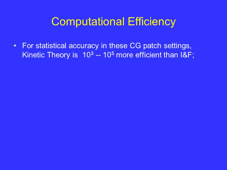 Computational Efficiency For statistical accuracy in these CG patch settings, Kinetic Theory is 10 3 -- 10 5 more efficient than I&F;