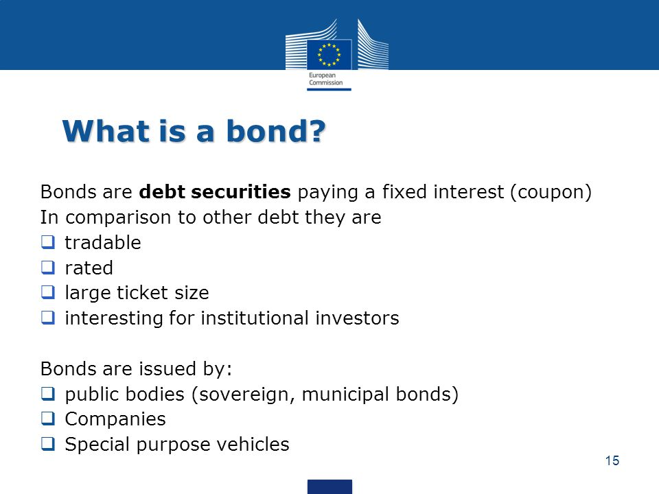 What is a bond? Bonds are debt securities paying a fixed interest (coupon) In comparison to other debt they are  tradable  rated  large ticket size