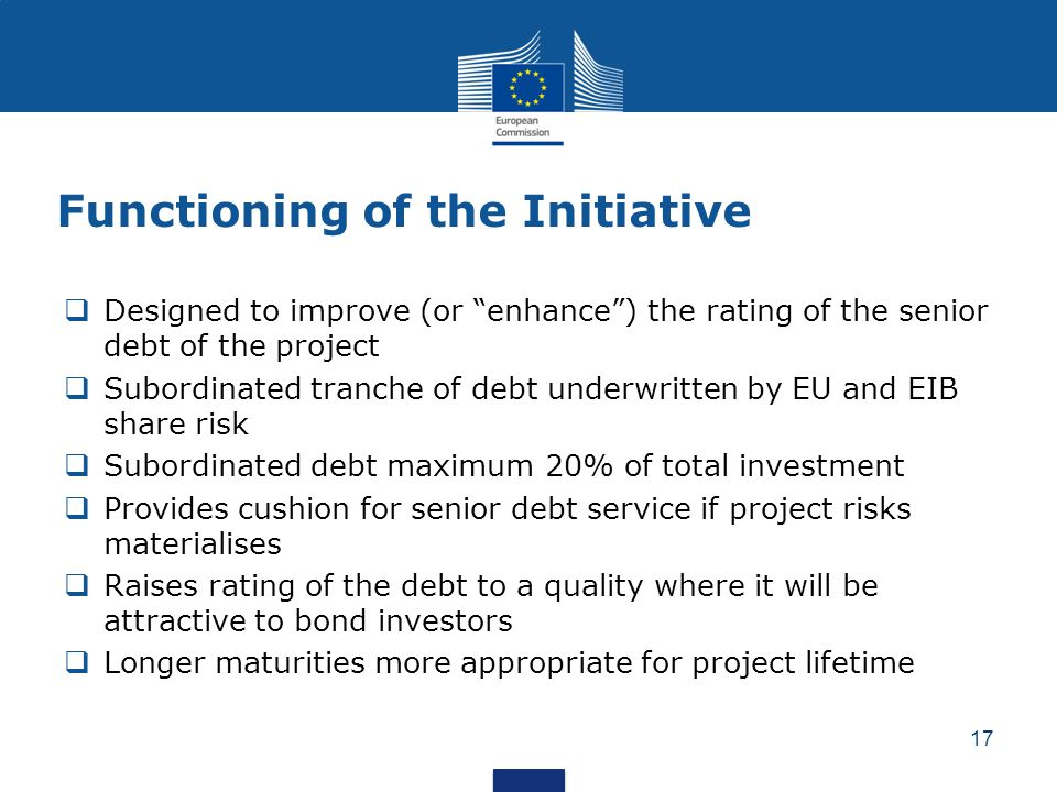 "Functioning of the Initiative  Designed to improve (or ""enhance"") the rating of the senior debt of the project  Subordinated tranche of debt underwr"