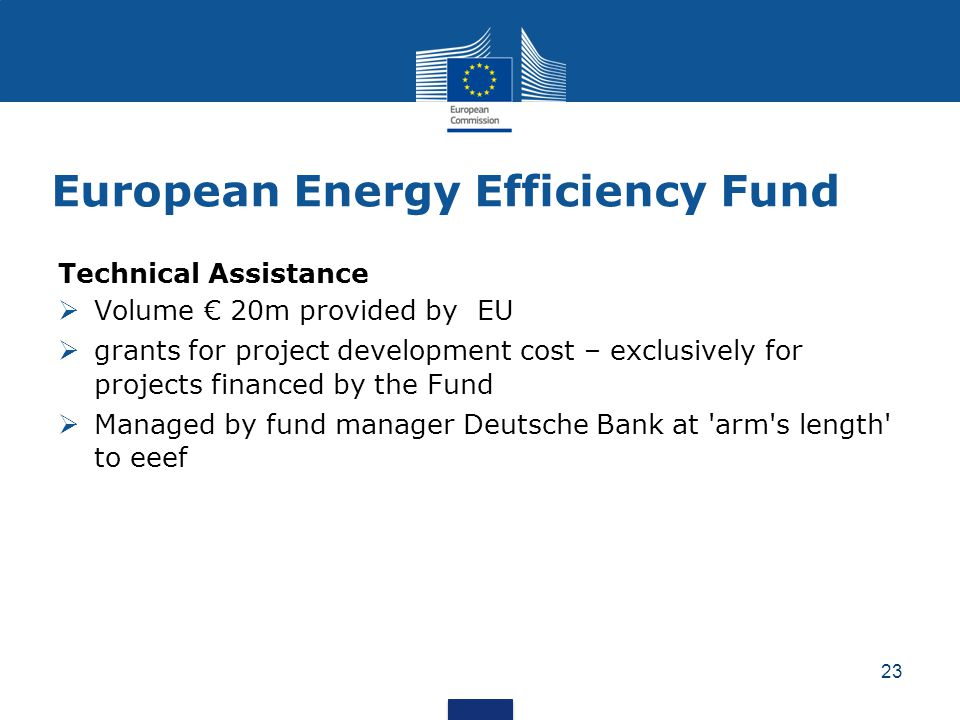 European Energy Efficiency Fund Technical Assistance  Volume € 20m provided by EU  grants for project development cost – exclusively for projects financed by the Fund  Managed by fund manager Deutsche Bank at arm s length to eeef 23