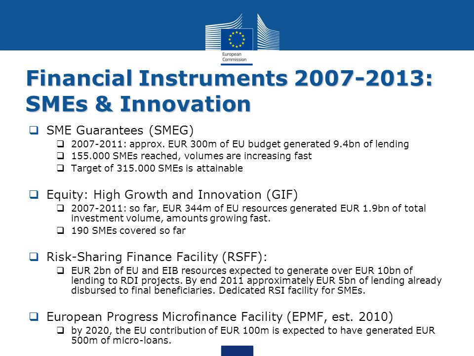 Financial Instruments 2007-2013: SMEs & Innovation  SME Guarantees (SMEG)  2007-2011: approx. EUR 300m of EU budget generated 9.4bn of lending  155