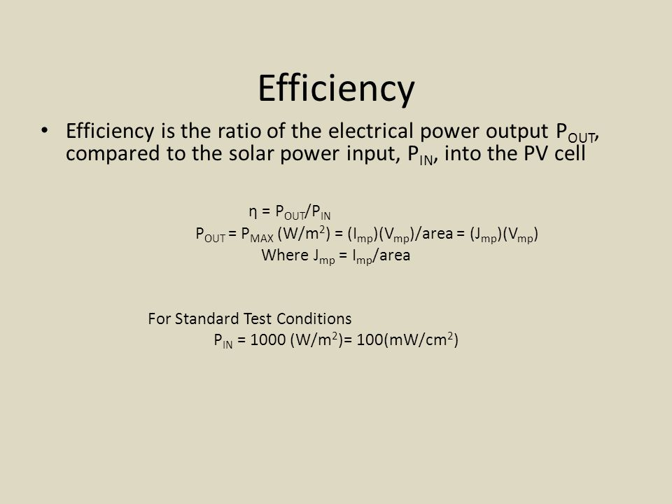 Efficiency Efficiency is the ratio of the electrical power output P OUT, compared to the solar power input, P IN, into the PV cell η = P OUT /P IN P OUT = P MAX (W/m 2 ) = (I mp )(V mp )/area = (J mp )(V mp ) Where J mp = I mp /area For Standard Test Conditions P IN = 1000 (W/m 2 )= 100(mW/cm 2 )