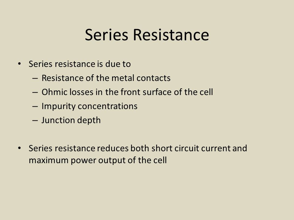 Series Resistance Series resistance is due to – Resistance of the metal contacts – Ohmic losses in the front surface of the cell – Impurity concentrations – Junction depth Series resistance reduces both short circuit current and maximum power output of the cell