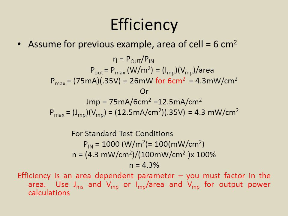 Efficiency Assume for previous example, area of cell = 6 cm 2 η = P OUT /P IN P out = P max (W/m 2 ) = (I mp )(V mp )/area P max = (75mA)(.35V) = 26mW for 6cm 2 = 4.3mW/cm 2 Or Jmp = 75mA/6cm 2 =12.5mA/cm 2 P max = (J mp )(V mp ) = (12.5mA/cm 2 )(.35V) = 4.3 mW/cm 2 For Standard Test Conditions P IN = 1000 (W/m 2 )= 100(mW/cm 2 ) n = (4.3 mW/cm 2 )/(100mW/cm 2 )x 100% n = 4.3% Efficiency is an area dependent parameter – you must factor in the area.