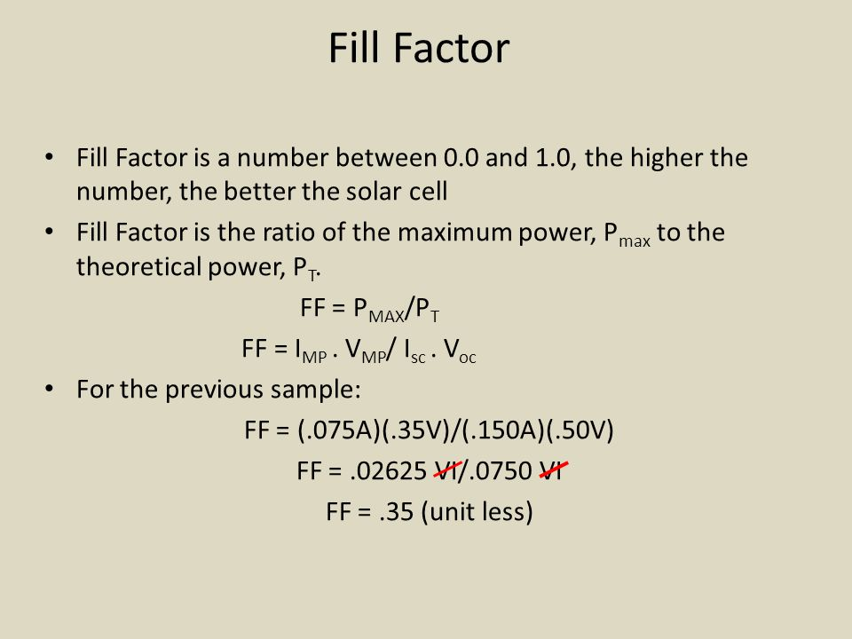 Fill Factor Fill Factor is a number between 0.0 and 1.0, the higher the number, the better the solar cell Fill Factor is the ratio of the maximum power, P max to the theoretical power, P T.