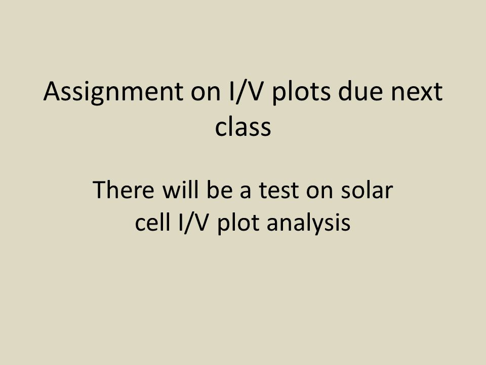 Assignment on I/V plots due next class There will be a test on solar cell I/V plot analysis