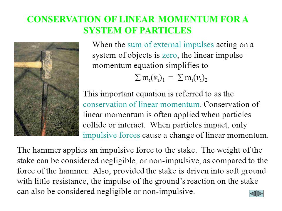 CONSERVATION OF LINEAR MOMENTUM FOR A SYSTEM OF PARTICLES When the sum of external impulses acting on a system of objects is zero, the linear impulse- momentum equation simplifies to  m i (v i ) 1 =  m i (v i ) 2 This important equation is referred to as the conservation of linear momentum.