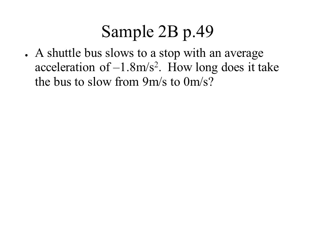 Sample 2B p.49 ● A shuttle bus slows to a stop with an average acceleration of –1.8m/s 2. How long does it take the bus to slow from 9m/s to 0m/s?