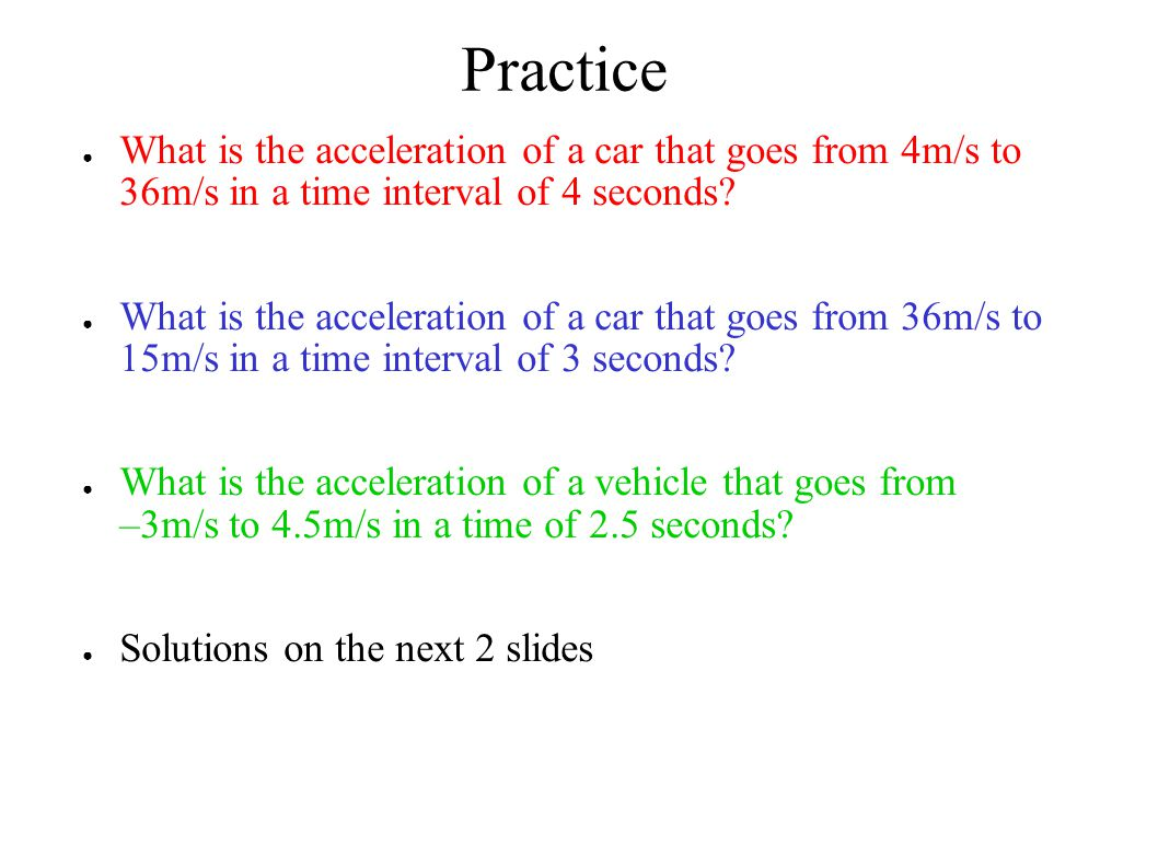 Practice ● What is the acceleration of a car that goes from 4m/s to 36m/s in a time interval of 4 seconds? ● What is the acceleration of a car that go