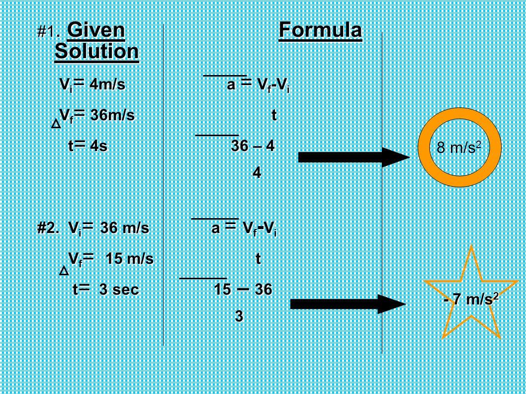#1. Given Formula Solution V i = 4m/s a = V f -V i V i = 4m/s a = V f -V i V f = 36m/s t V f = 36m/s t t = 4s 36 – 4 t = 4s 36 – 4 4 #2. V i = 36 m/s