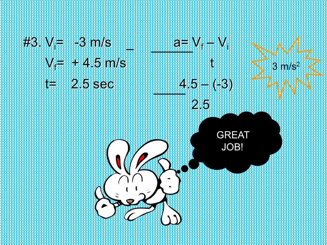 #3. V i = -3 m/s a= V f – V i V f = + 4.5 m/s t V f = + 4.5 m/s t t= 2.5 sec 4.5 – (-3) t= 2.5 sec 4.5 – (-3) 2.5 2.5 3 m/s 2 GREAT JOB!