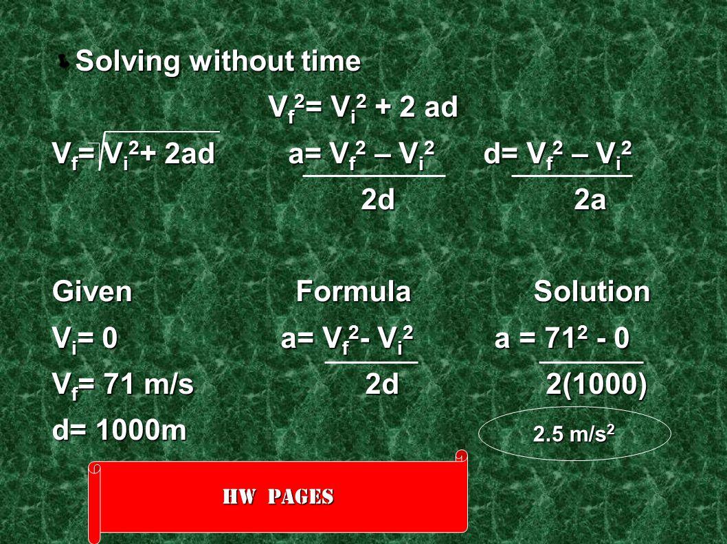  Solving without time V f 2 = V i 2 + 2 ad V f = V i 2 + 2ad a= V f 2 – V i 2 d= V f 2 – V i 2 2d 2a 2d 2a Given Formula Solution V i = 0 a= V f 2 -
