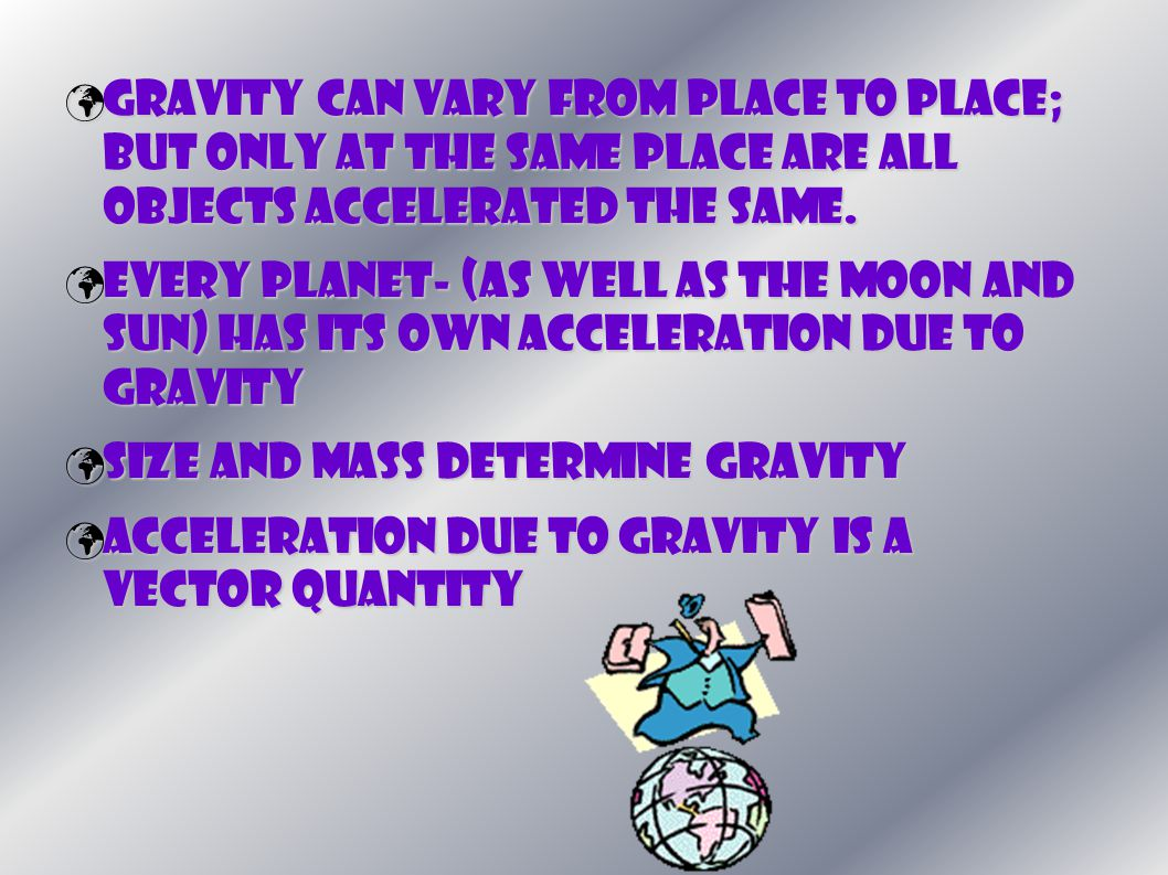 Gravity can vary from place to place; but only at the same place are all objects accelerated the same. Gravity can vary from place to place; but only