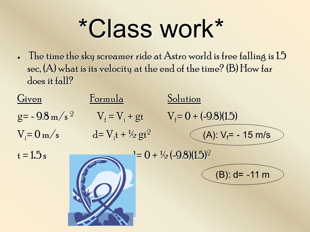 *Class work* The time the sky screamer ride at Astro world is free falling is 1.5 sec, (A) what is its velocity at the end of the time? (B) How far do