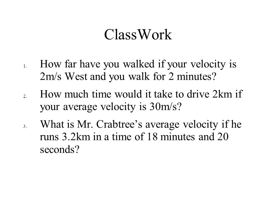 ClassWork 1. How far have you walked if your velocity is 2m/s West and you walk for 2 minutes? 2. How much time would it take to drive 2km if your ave