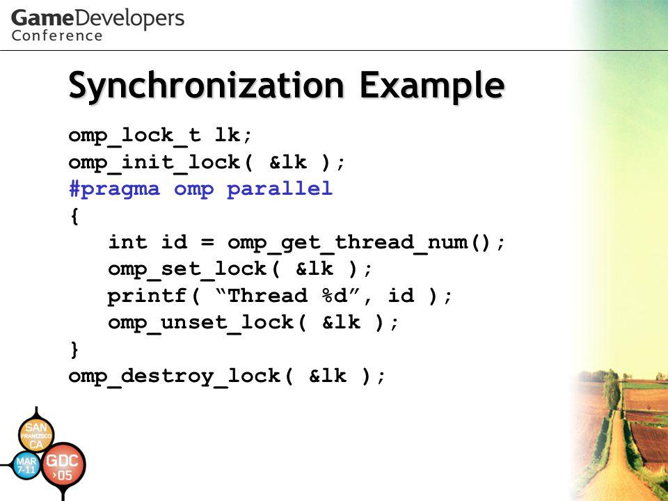 Synchronization Example omp_lock_t lk; omp_init_lock( &lk ); #pragma omp parallel { int id = omp_get_thread_num(); omp_set_lock( &lk ); printf( Thread %d , id ); omp_unset_lock( &lk ); } omp_destroy_lock( &lk );