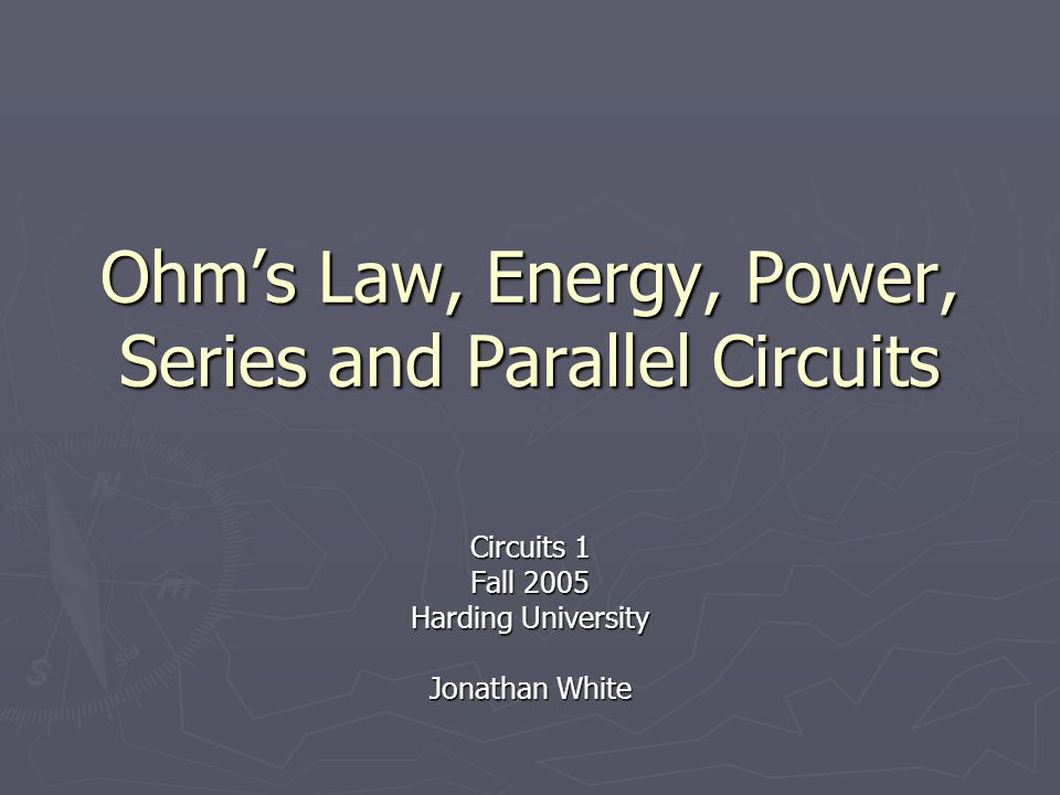 Outline ► Ohm's Law  Georg Ohm  Relationship between resistance, current, and voltage ► Energy ► Power  In general  In electrical circuits ► Series and parallel circuits