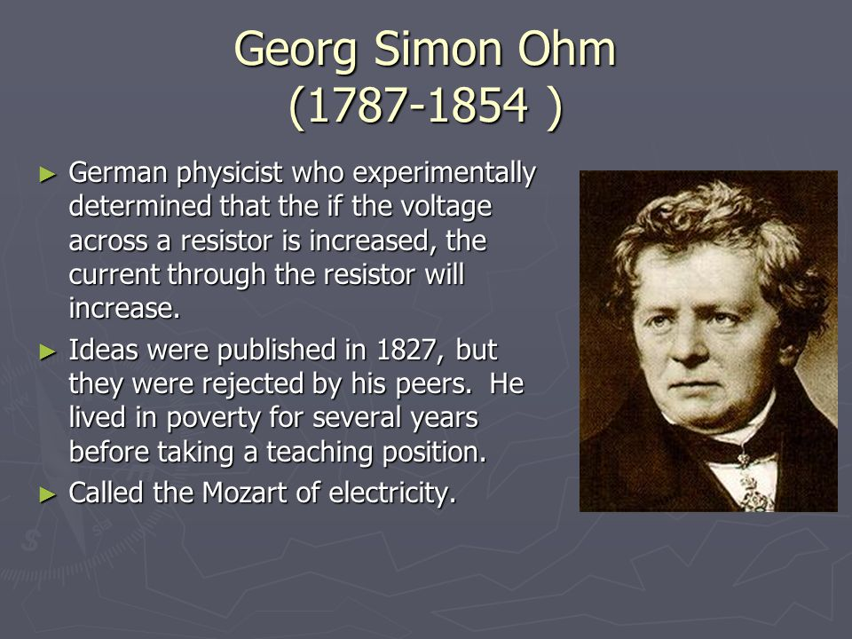 Georg Simon Ohm (1787-1854 ) ► German physicist who experimentally determined that the if the voltage across a resistor is increased, the current through the resistor will increase.