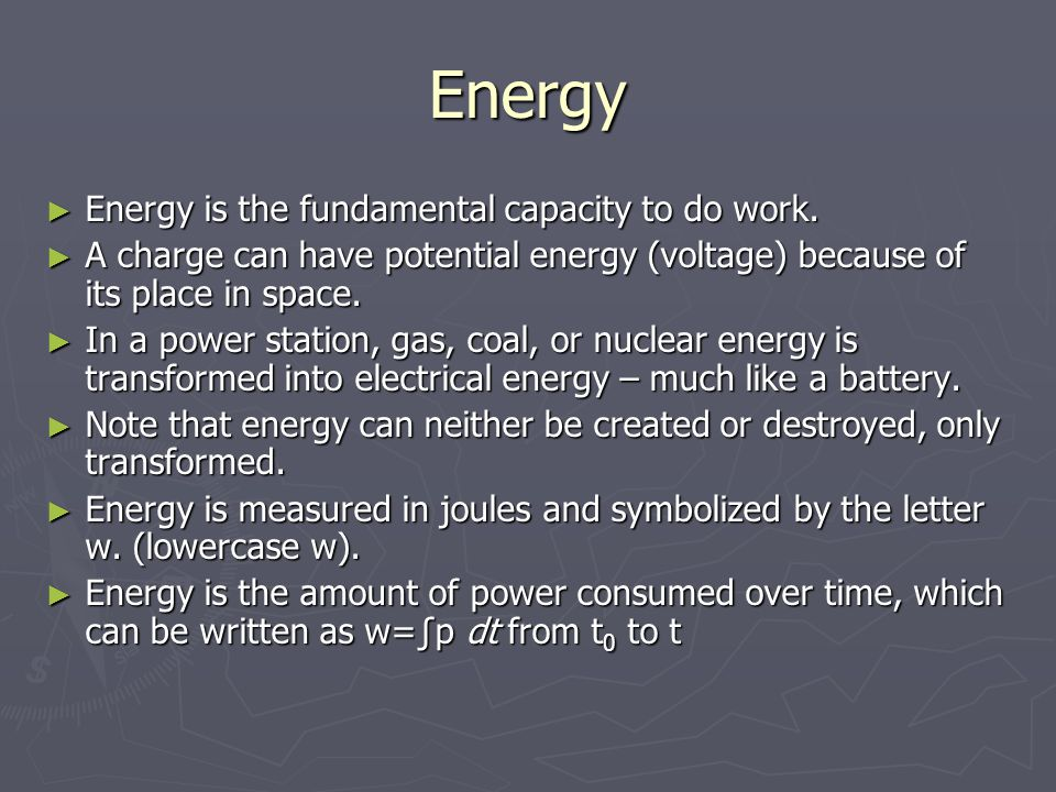 Energy ► Energy is the fundamental capacity to do work. ► A charge can have potential energy (voltage) because of its place in space. ► In a power sta