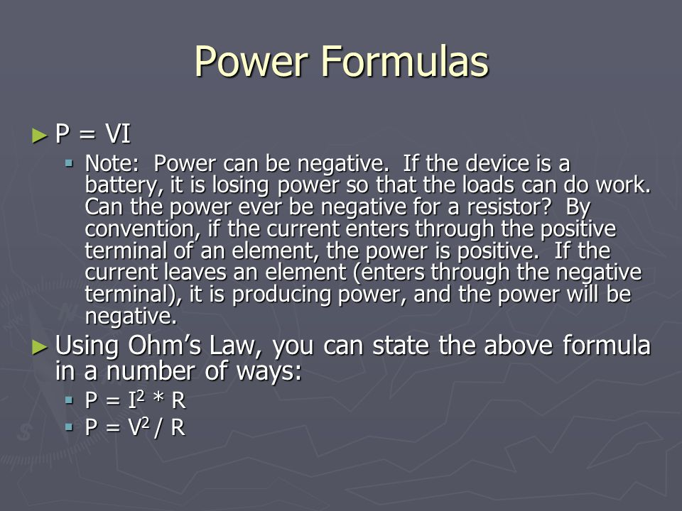 Power Formulas ► P = VI  Note: Power can be negative. If the device is a battery, it is losing power so that the loads can do work. Can the power eve