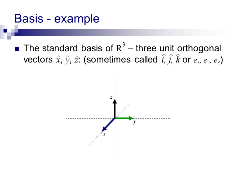 Basis - example The standard basis of R 3 – three unit orthogonal vectors x, y, z : (sometimes called i, j, k or e 1, e 2, e 3 ) y z x