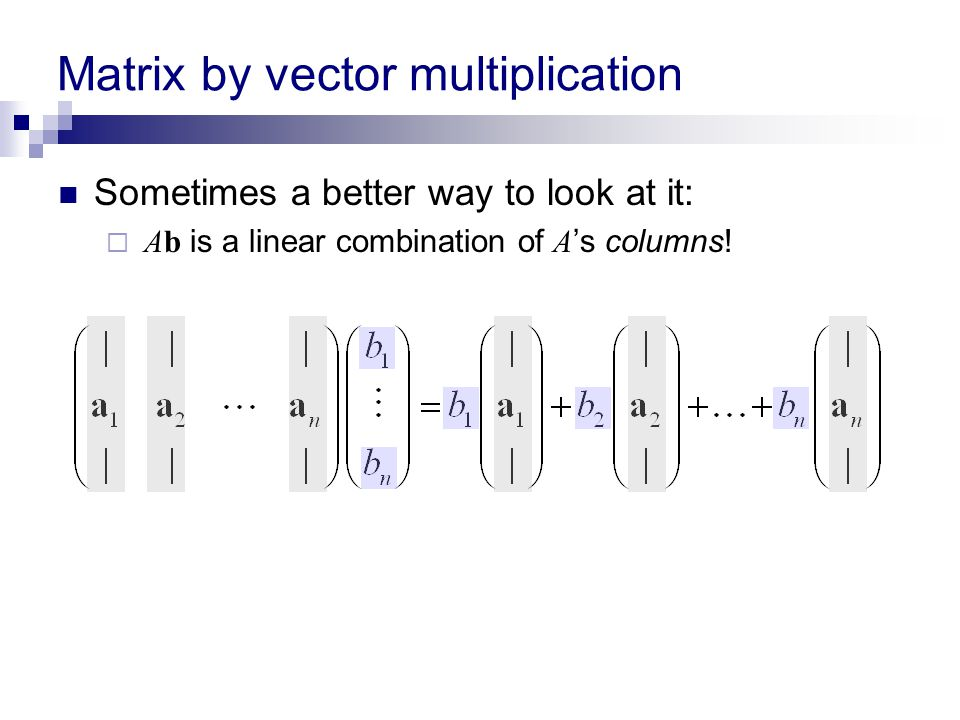 Matrix by vector multiplication Sometimes a better way to look at it:  Ab is a linear combination of A 's columns!