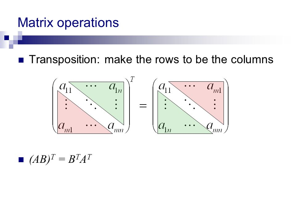 Matrix operations Transposition: make the rows to be the columns (AB) T = B T A T