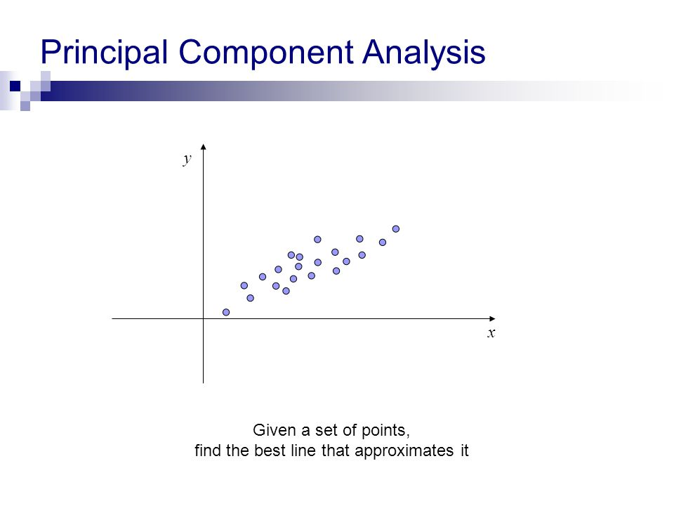 Principal Component Analysis x y Given a set of points, find the best line that approximates it