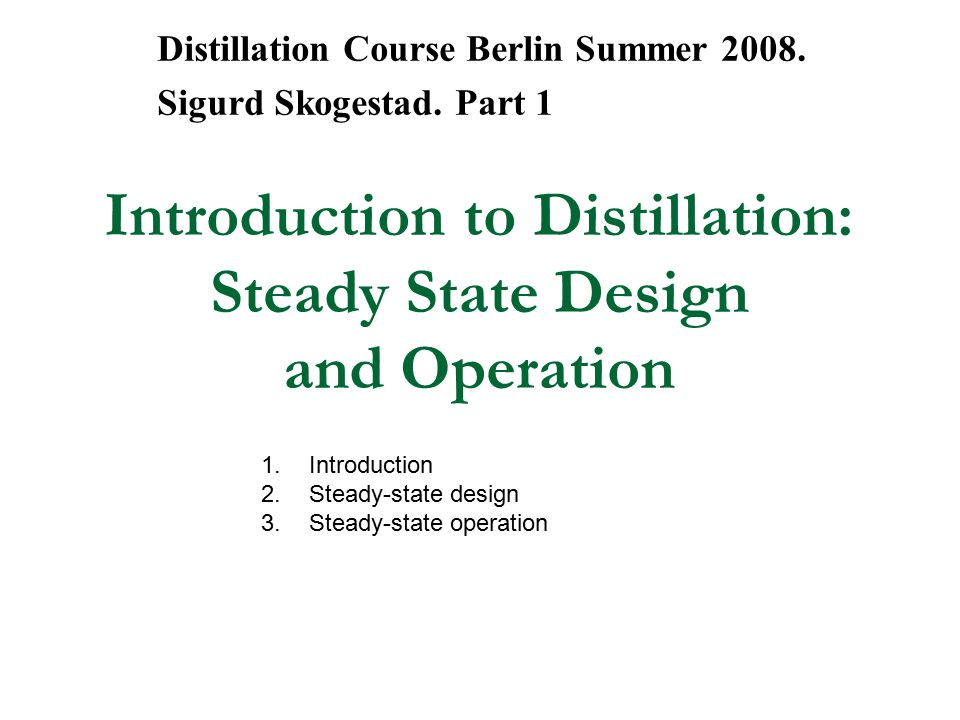 Introduction to Distillation: Steady State Design and Operation Distillation Course Berlin Summer 2008. Sigurd Skogestad. Part 1 1.Introduction 2.Stea