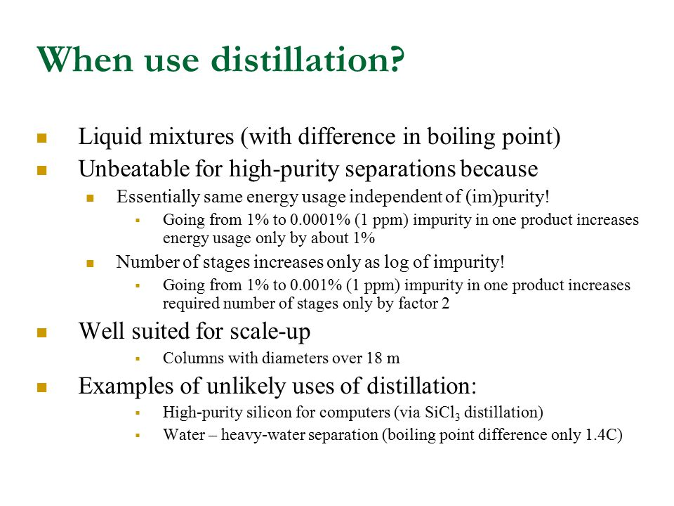 When use distillation? Liquid mixtures (with difference in boiling point) Unbeatable for high-purity separations because Essentially same energy usage