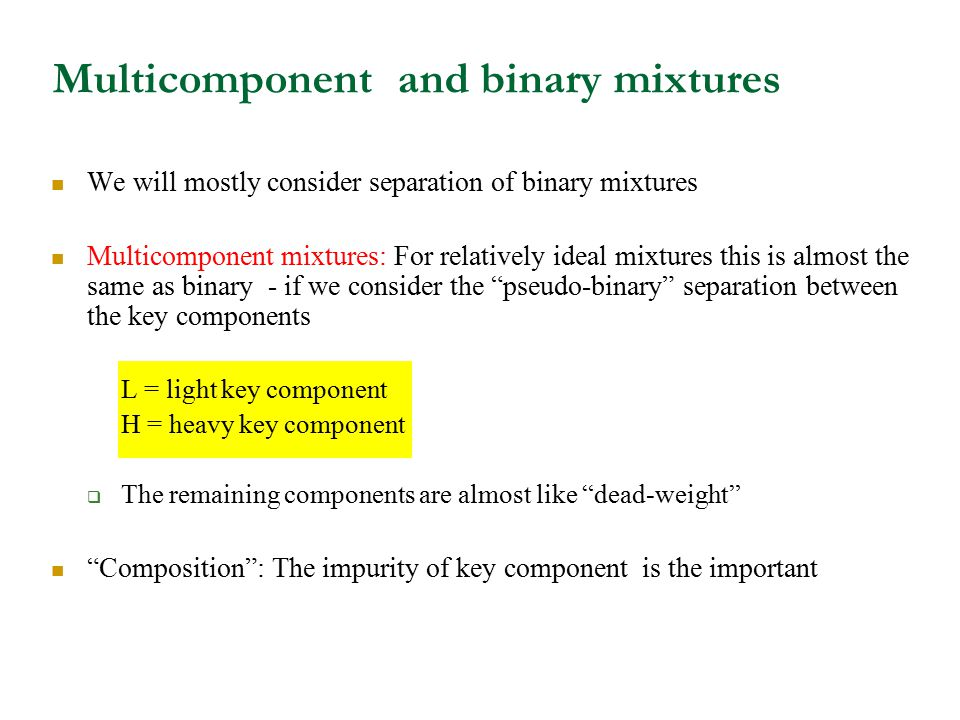 Multicomponent and binary mixtures We will mostly consider separation of binary mixtures Multicomponent mixtures: For relatively ideal mixtures this i