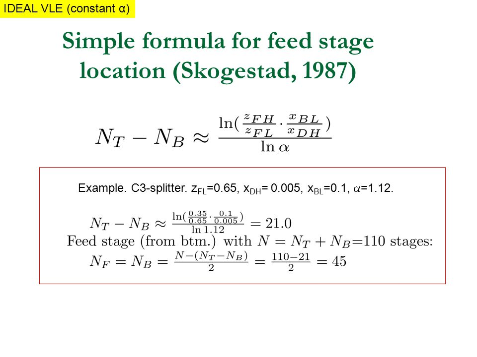 Simple formula for feed stage location (Skogestad, 1987) Example. C3-splitter. z FL =0.65, x DH = 0.005, x BL =0.1,  =1.12. IDEAL MIXTUREIDEAL VLE (c